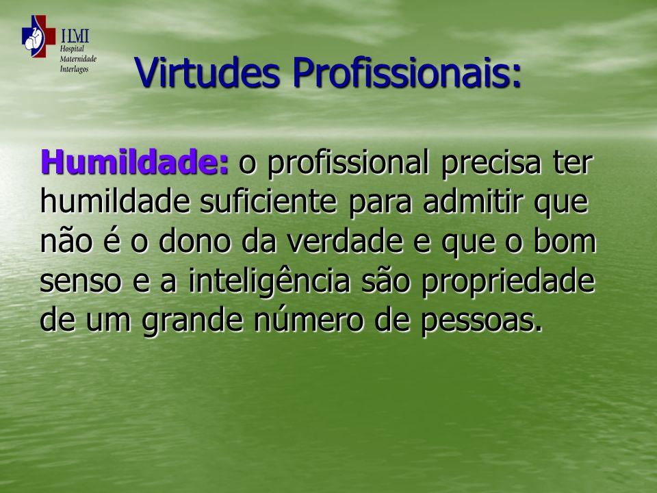Virtudes Profissionais: Humildade: o profissional precisa ter humildade suficiente para admitir que não é o dono da verdade e que o bom senso e a inte