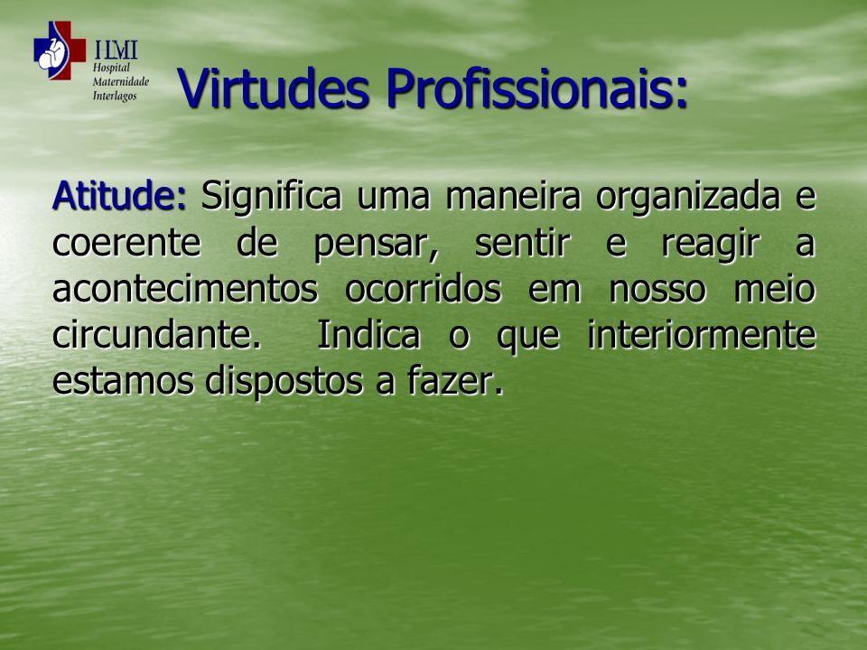 Virtudes Profissionais: Atitude:Significa uma maneira organizada e coerente de pensar, sentir e reagir a acontecimentos ocorridos em nosso meio circun