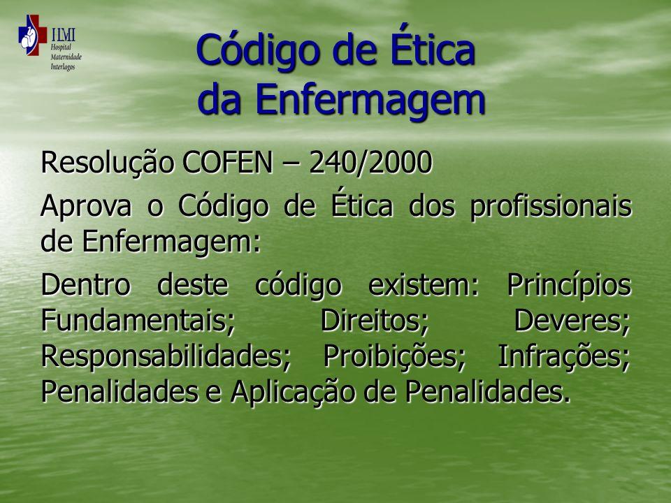 Código de Ética da Enfermagem Resolução COFEN – 240/2000 Aprova o Código de Ética dos profissionais de Enfermagem: Dentro deste código existem: Princí