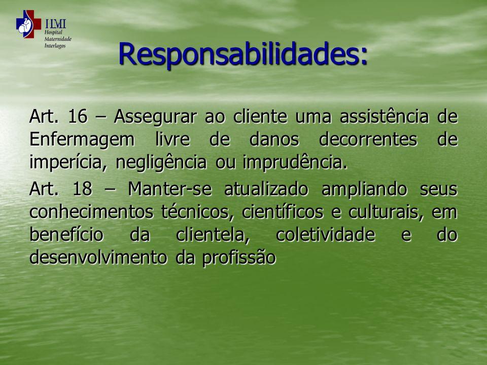 Responsabilidades: Art. 16 – Assegurar ao cliente uma assistência de Enfermagem livre de danos decorrentes de imperícia, negligência ou imprudência. A