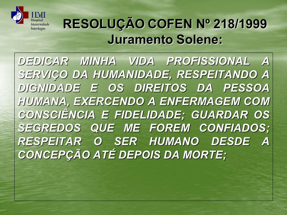 RESOLUÇÃO COFEN Nº 218/1999 Juramento Solene: DEDICAR MINHA VIDA PROFISSIONAL A SERVIÇO DA HUMANIDADE, RESPEITANDO A DIGNIDADE E OS DIREITOS DA PESSOA