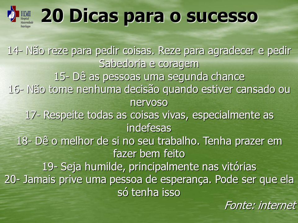 20 Dicas para o sucesso 14- Não reze para pedir coisas. Reze para agradecer e pedir Sabedoria e coragem 15- Dê as pessoas uma segunda chance 16- Não t