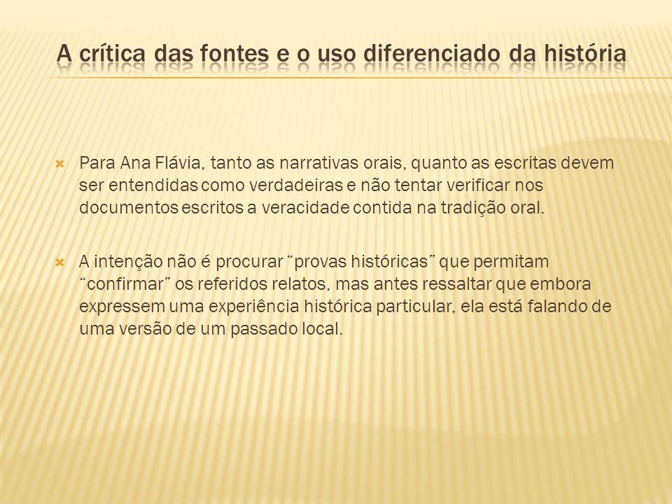 Para Ana Flávia, tanto as narrativas orais, quanto as escritas devem ser entendidas como verdadeiras e não tentar verificar nos documentos escritos a