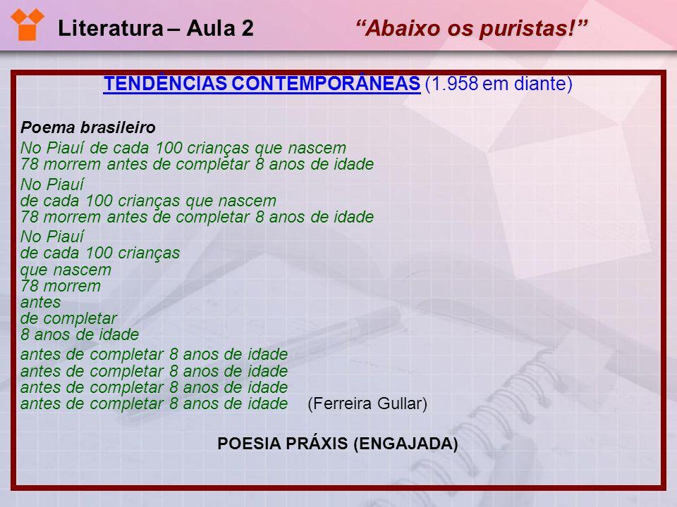 Abaixo os puristas! Literatura – Aula 2 Abaixo os puristas! TENDÊNCIAS CONTEMPORÂNEAS (1.958 em diante) Poema brasileiro No Piauí de cada 100 crianças