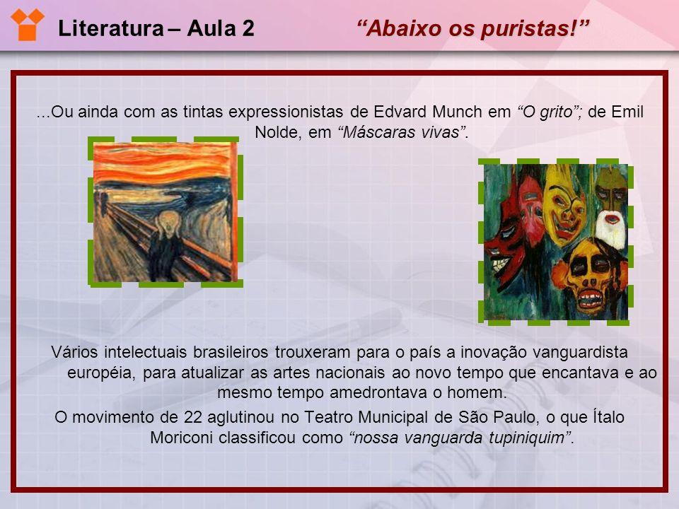 Abaixo os puristas! Literatura – Aula 2 Abaixo os puristas!...Ou ainda com as tintas expressionistas de Edvard Munch em O grito; de Emil Nolde, em Más