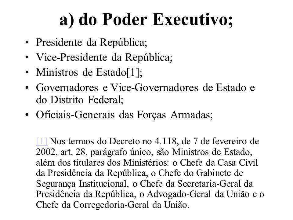 a) do Poder Executivo; Presidente da República; Vice-Presidente da República; Ministros de Estado[1]; Governadores e Vice-Governadores de Estado e do