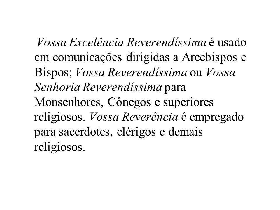 Vossa Excelência Reverendíssima é usado em comunicações dirigidas a Arcebispos e Bispos; Vossa Reverendíssima ou Vossa Senhoria Reverendíssima para Mo