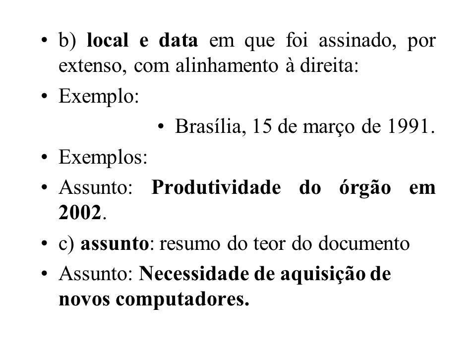 b) local e data em que foi assinado, por extenso, com alinhamento à direita: Exemplo: Brasília, 15 de março de 1991. Exemplos: Assunto: Produtividade