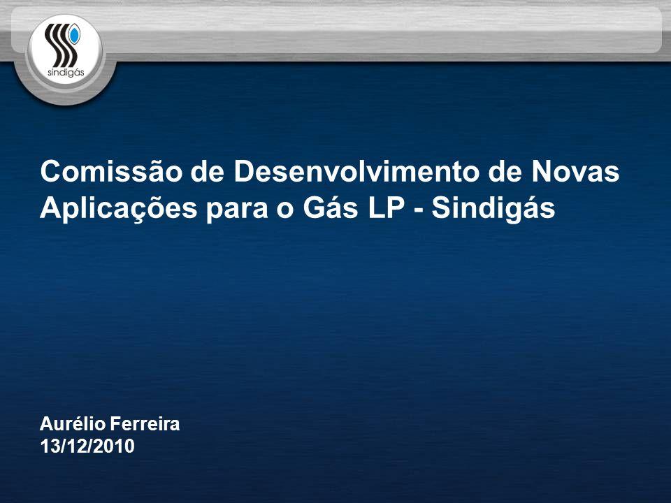 Comissão de Desenvolvimento de Novas Aplicações para o Gás LP - Sindigás Aurélio Ferreira 13/12/2010