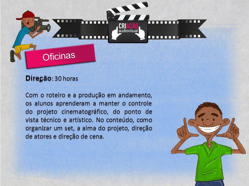 Direção : 30 horas Com o roteiro e a produção em andamento, os alunos aprenderam a manter o controle do projeto cinematográfico, do ponto de vista técnico e artístico.