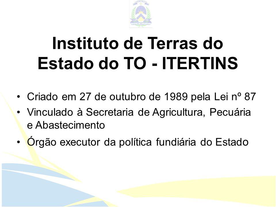 Instituto de Terras do Estado do TO - ITERTINS Criado em 27 de outubro de 1989 pela Lei nº 87 Vinculado à Secretaria de Agricultura, Pecuária e Abaste