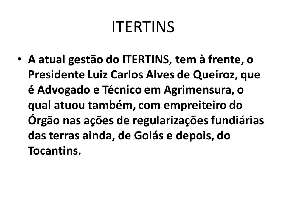ITERTINS A atual gestão do ITERTINS, tem à frente, o Presidente Luiz Carlos Alves de Queiroz, que é Advogado e Técnico em Agrimensura, o qual atuou ta