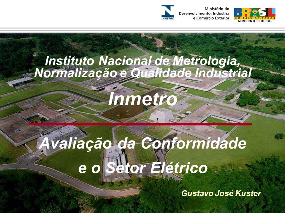 Instituto Nacional de Metrologia, Normalização e Qualidade Industrial Inmetro Avaliação da Conformidade e o Setor Elétrico Gustavo José Kuster