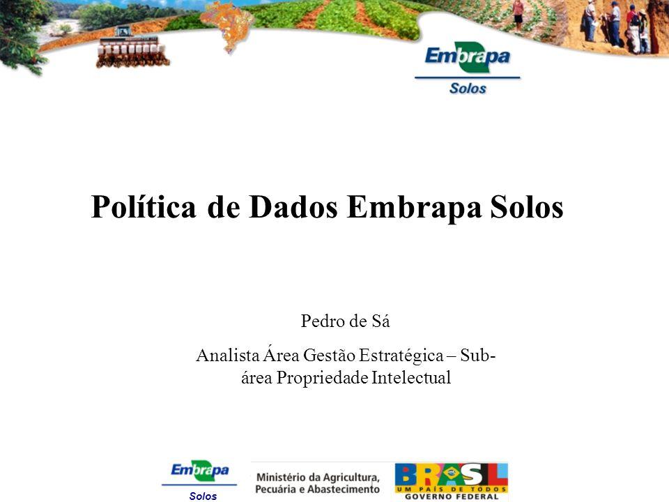 Solos Política de Dados Embrapa Solos Pedro de Sá Analista Área Gestão Estratégica – Sub- área Propriedade Intelectual