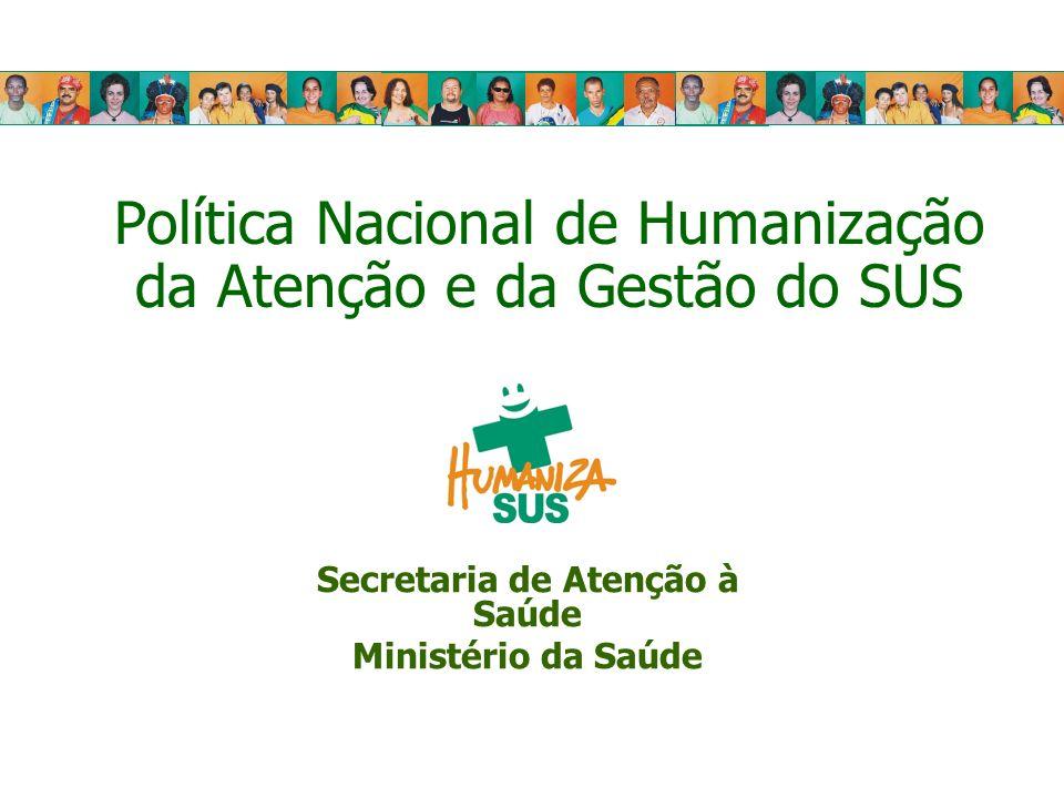Política Nacional de Humanização da Atenção e da Gestão do SUS Secretaria de Atenção à Saúde Ministério da Saúde