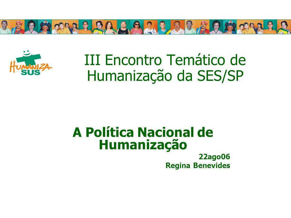 III Encontro Temático de Humanização da SES/SP A Política Nacional de Humanização 22ago06 Regina Benevides