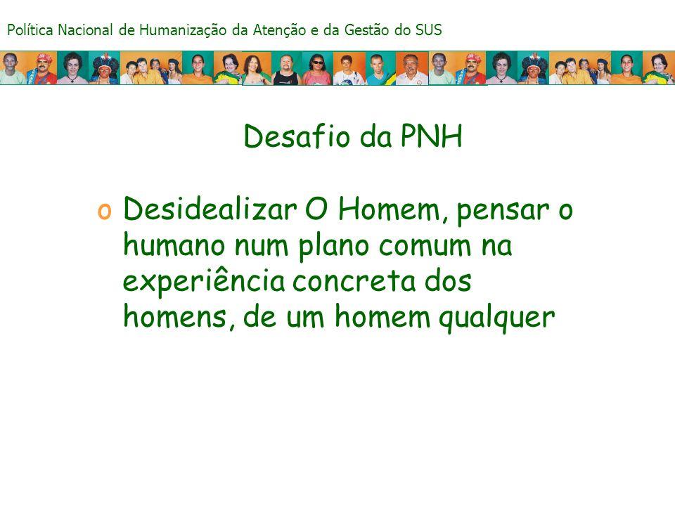 Política Nacional de Humanização da Atenção e da Gestão do SUS Desafio da PNH oDesidealizar O Homem, pensar o humano num plano comum na experiência co