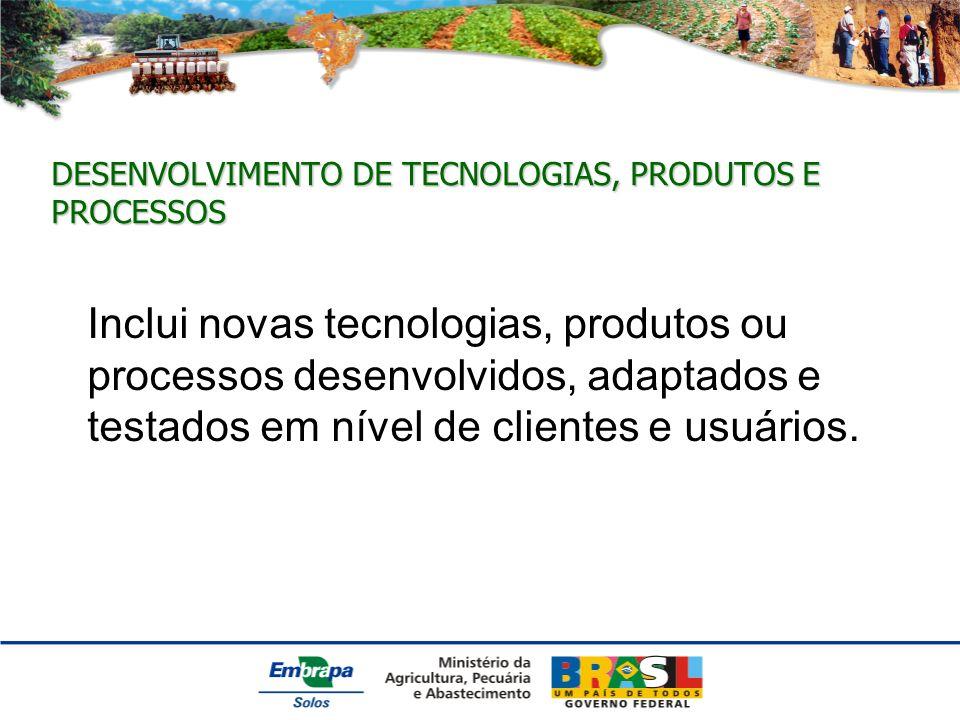 DESENVOLVIMENTO DE TECNOLOGIAS, PRODUTOS E PROCESSOS Inclui novas tecnologias, produtos ou processos desenvolvidos, adaptados e testados em nível de clientes e usuários.