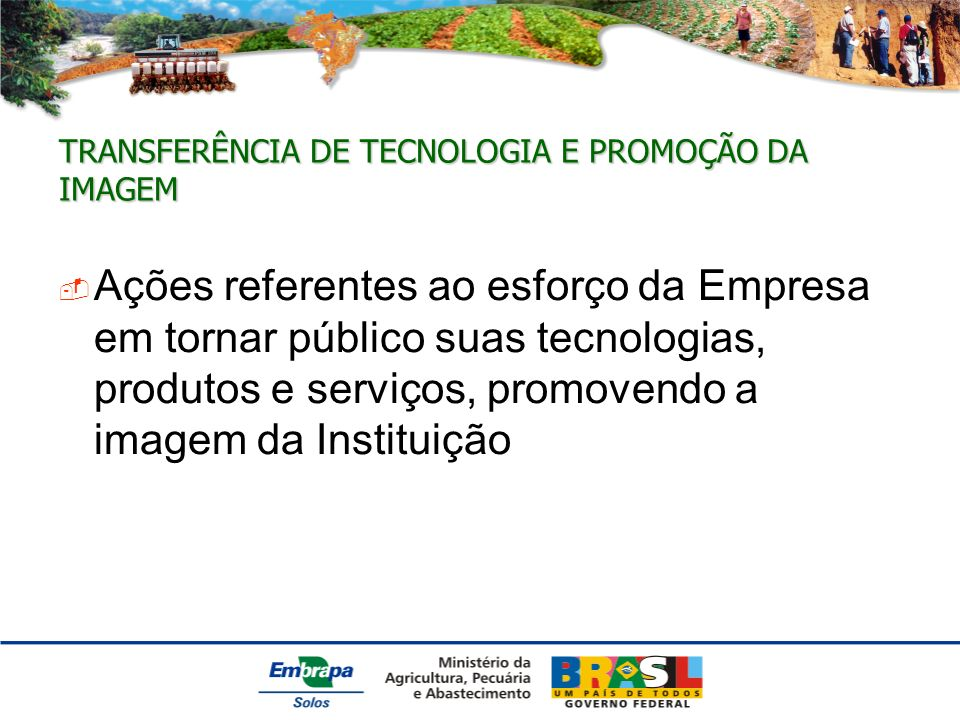 TRANSFERÊNCIA DE TECNOLOGIA E PROMOÇÃO DA IMAGEM Ações referentes ao esforço da Empresa em tornar público suas tecnologias, produtos e serviços, promovendo a imagem da Instituição