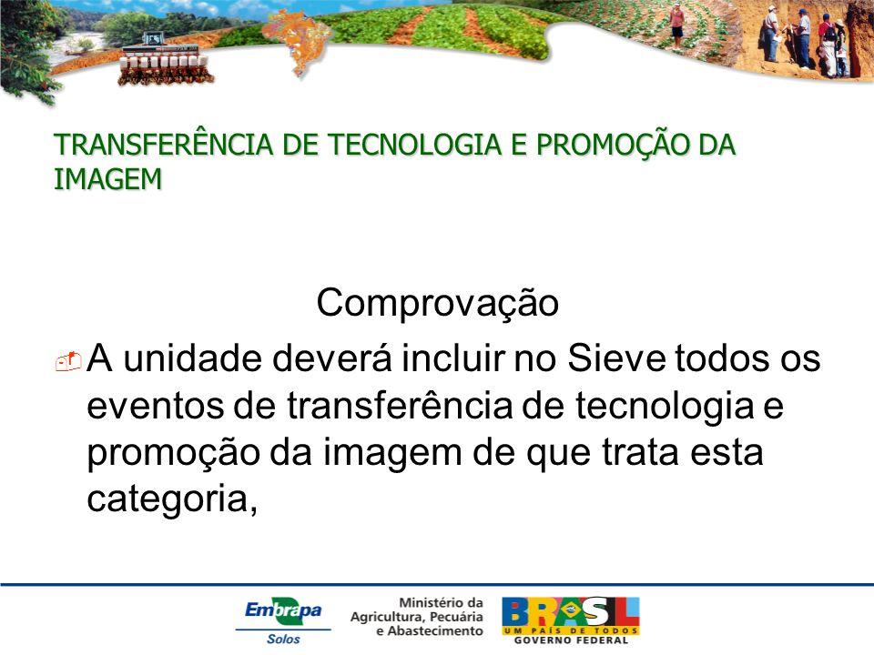 TRANSFERÊNCIA DE TECNOLOGIA E PROMOÇÃO DA IMAGEM Comprovação A unidade deverá incluir no Sieve todos os eventos de transferência de tecnologia e promoção da imagem de que trata esta categoria,