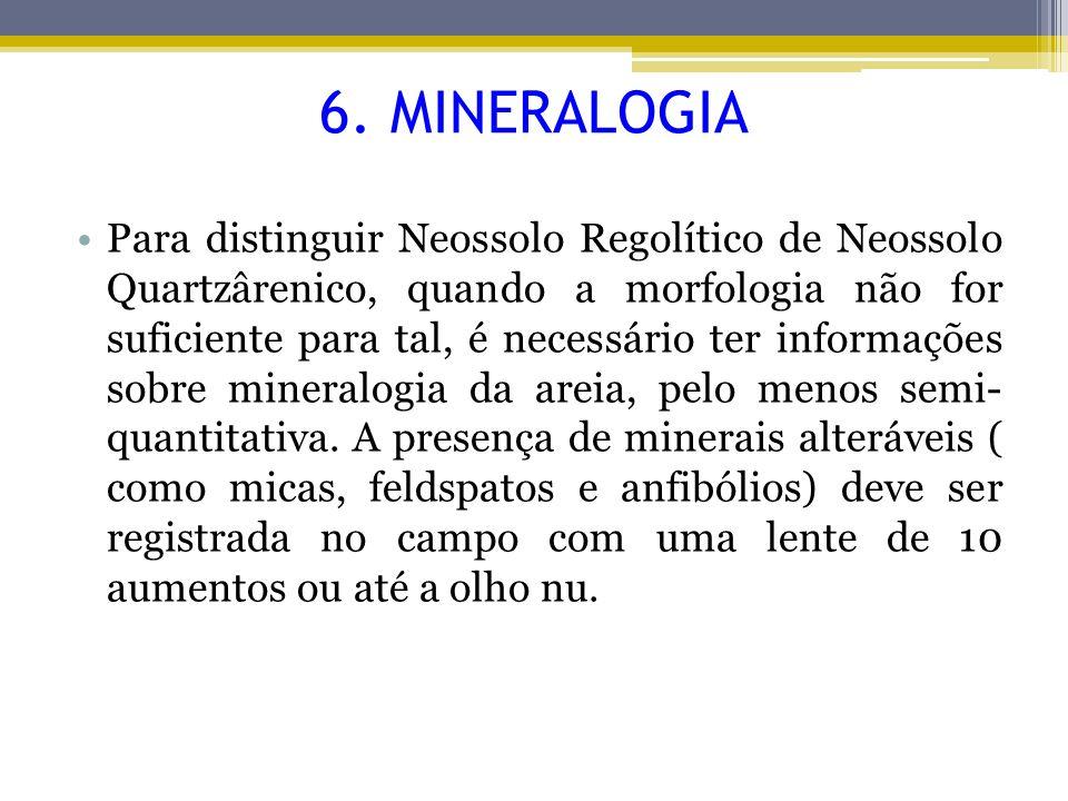 6. MINERALOGIA Para distinguir Neossolo Regolítico de Neossolo Quartzârenico, quando a morfologia não for suficiente para tal, é necessário ter inform