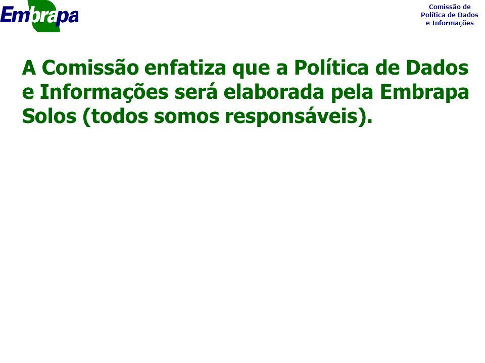 Comissão de Política de Dados e Informações A Comissão enfatiza que a Política de Dados e Informações será elaborada pela Embrapa Solos (todos somos responsáveis).
