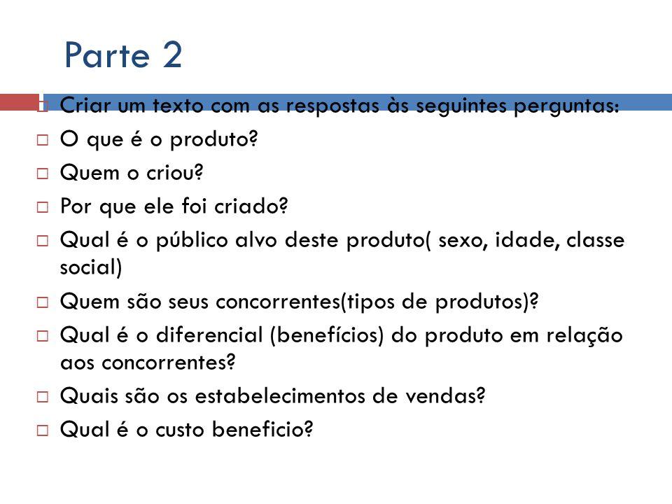 Parte 2 Criar um texto com as respostas às seguintes perguntas: O que é o produto? Quem o criou? Por que ele foi criado? Qual é o público alvo deste p