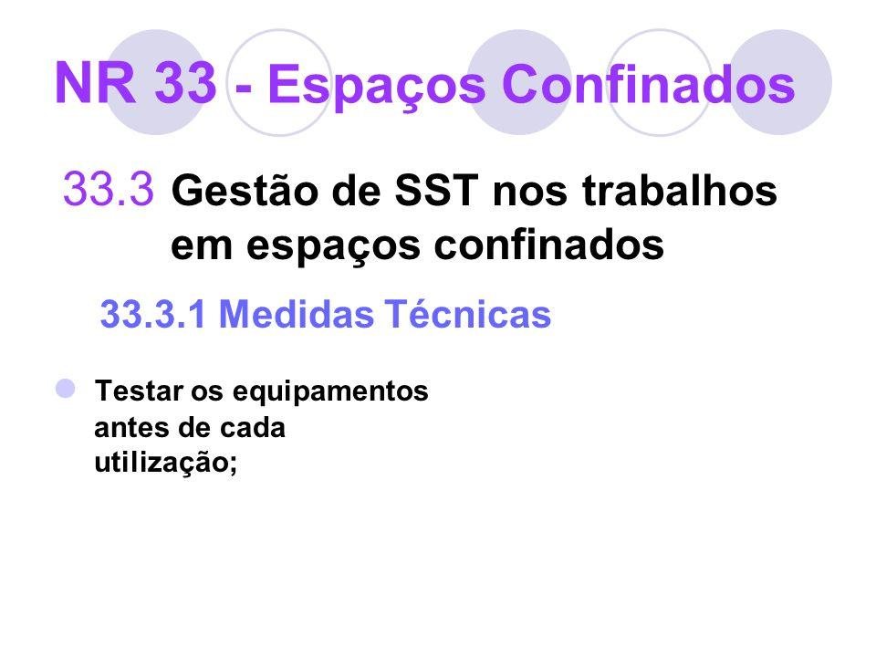 33.3 Gestão de SST nos trabalhos em espaços confinados 33.3.1 Medidas Técnicas Testar os equipamentos antes de cada utilização; NR 33 - Espaços Confin