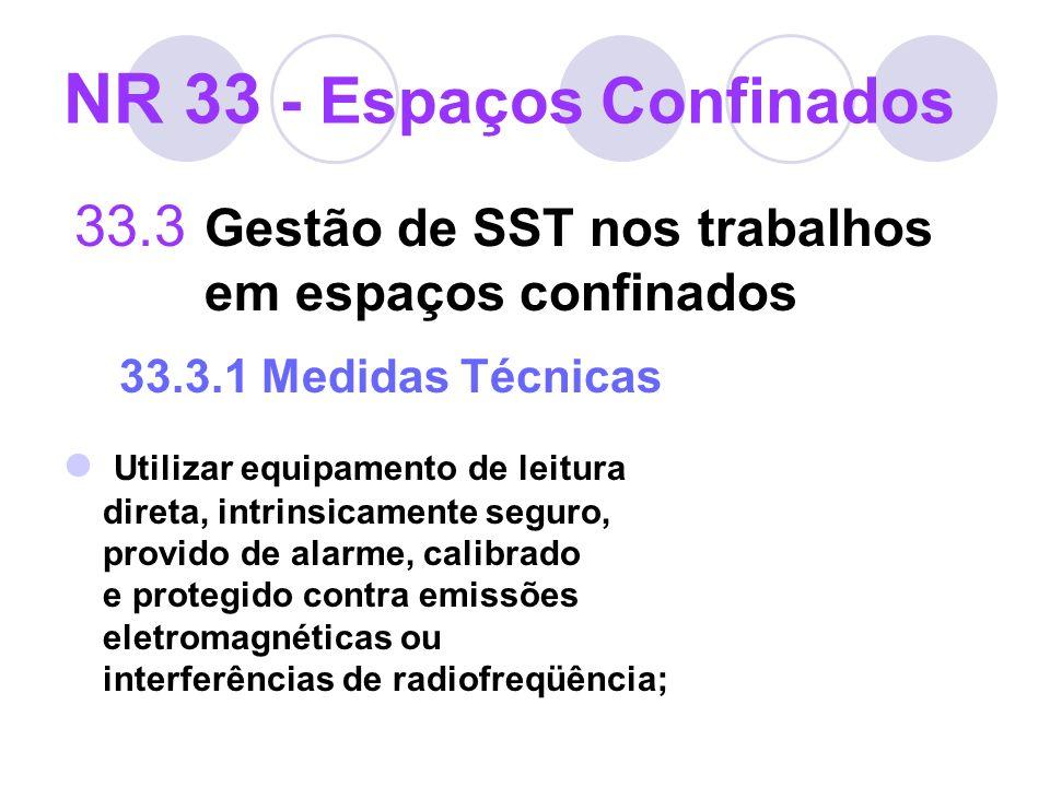 33.3 Gestão de SST nos trabalhos em espaços confinados 33.3.1 Medidas Técnicas Utilizar equipamento de leitura direta, intrinsicamente seguro, provido