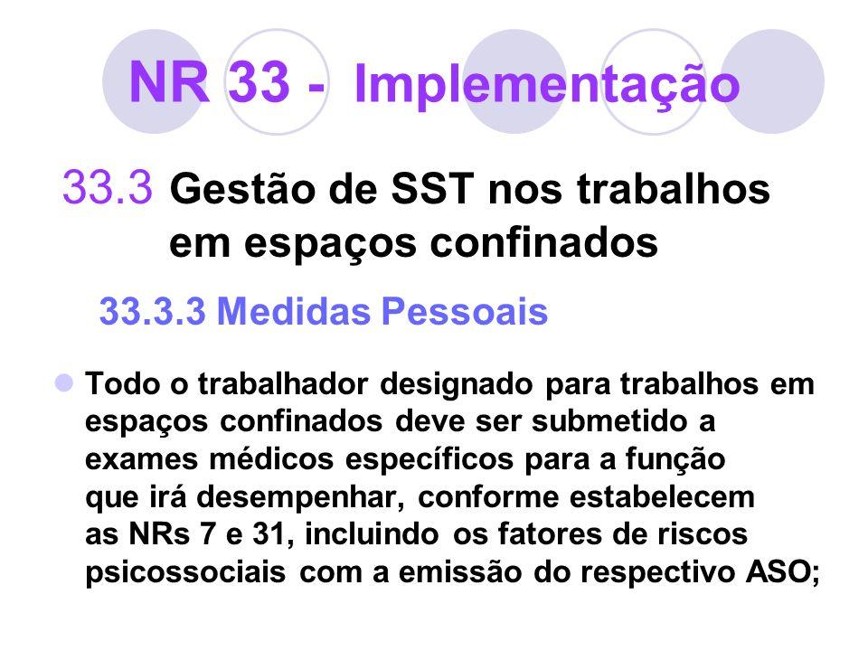 NR 33 - Implementação 33.3 Gestão de SST nos trabalhos em espaços confinados 33.3.3 Medidas Pessoais Todo o trabalhador designado para trabalhos em es