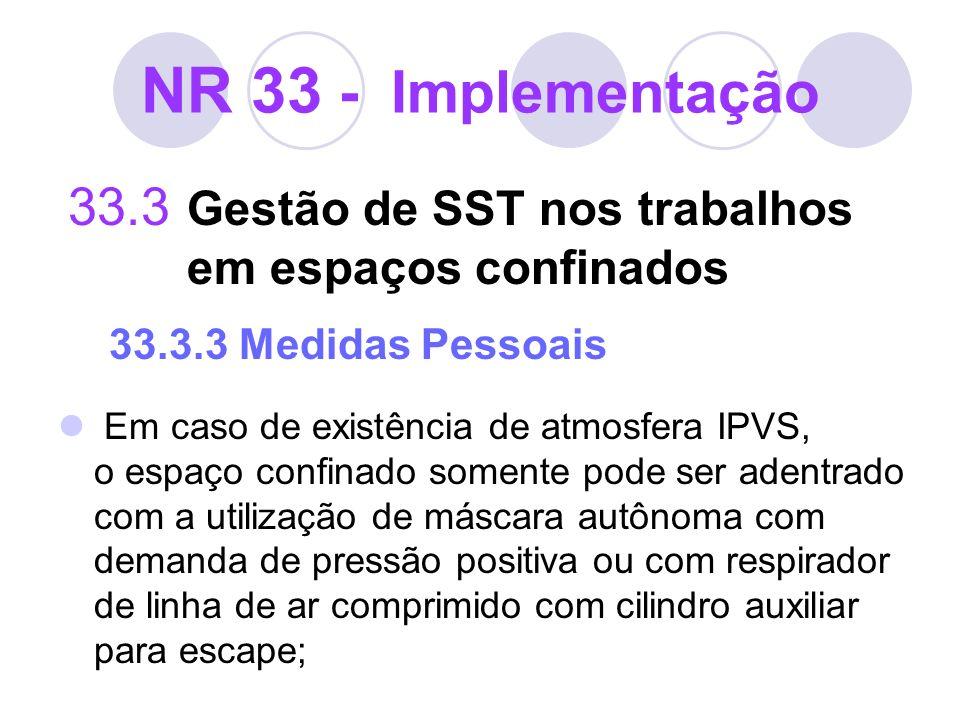 NR 33 - Implementação 33.3 Gestão de SST nos trabalhos em espaços confinados 33.3.3 Medidas Pessoais Em caso de existência de atmosfera IPVS, o espaço