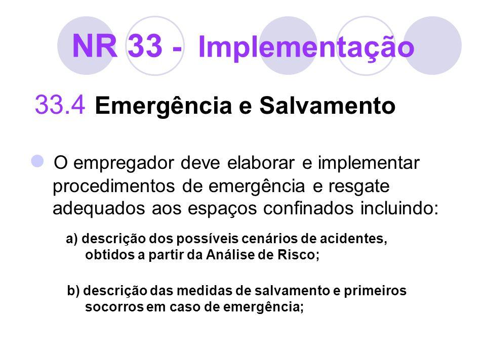 NR 33 - Implementação 33.4 Emergência e Salvamento O empregador deve elaborar e implementar procedimentos de emergência e resgate adequados aos espaço