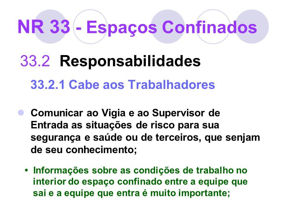 NR 33 - Espaços Confinados 33.2 Responsabilidades 33.2.1 Cabe aos Trabalhadores Comunicar ao Vigia e ao Supervisor de Entrada as situações de risco pa