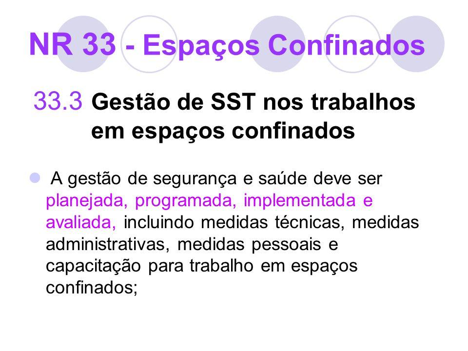 NR 33 - Espaços Confinados 33.3 Gestão de SST nos trabalhos em espaços confinados A gestão de segurança e saúde deve ser planejada, programada, implem