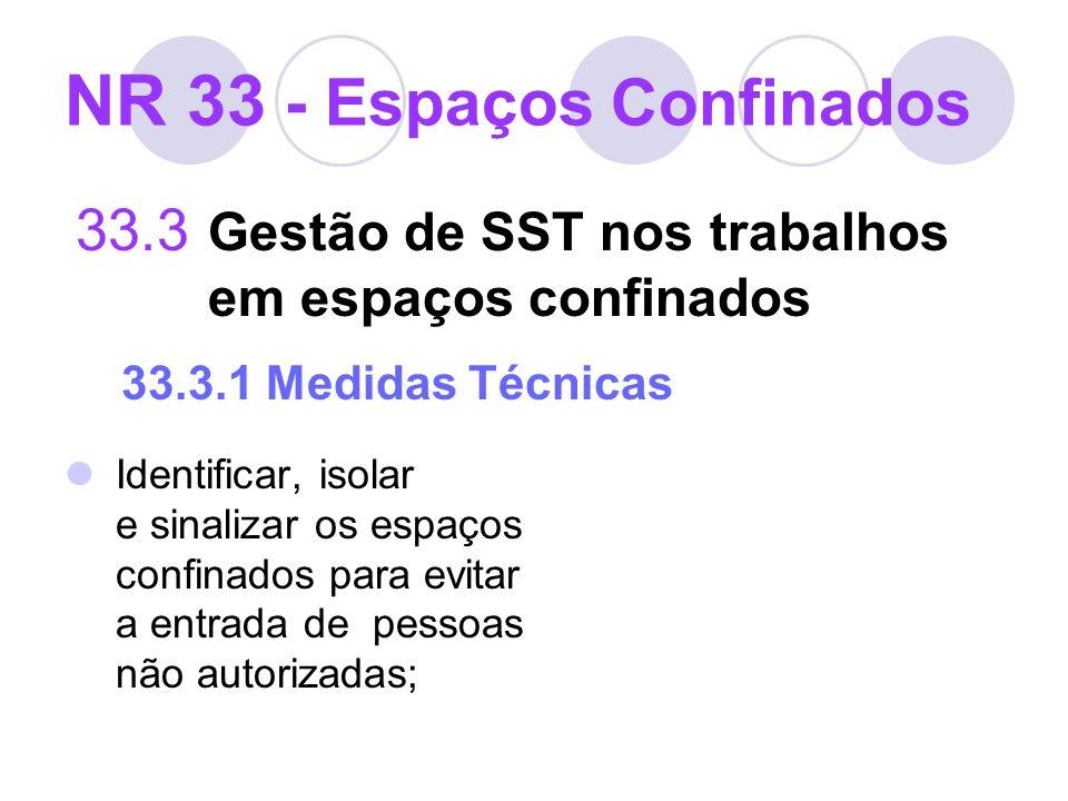NR 33 - Espaços Confinados 33.3 Gestão de SST nos trabalhos em espaços confinados 33.3.1 Medidas Técnicas Identificar, isolar e sinalizar os espaços c