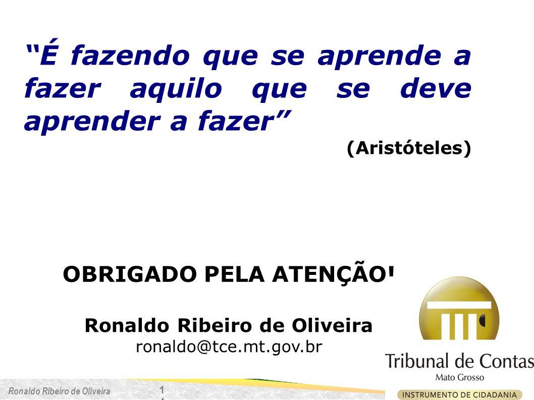 Ronaldo Ribeiro de Oliveira É fazendo que se aprende a fazer aquilo que se deve aprender a fazer (Aristóteles) OBRIGADO PELA ATENÇÃO! Ronaldo Ribeiro