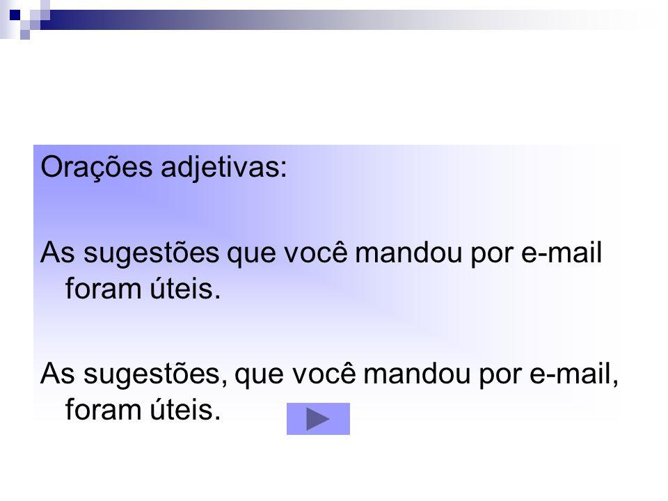 Orações adjetivas: As sugestões que você mandou por e-mail foram úteis. As sugestões, que você mandou por e-mail, foram úteis.