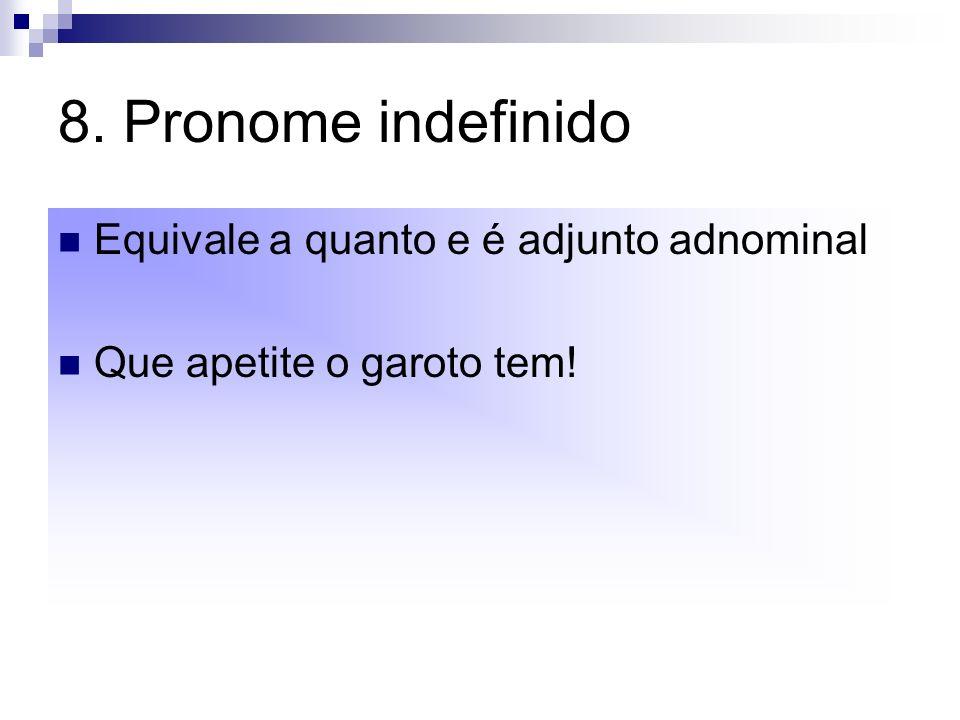 8. Pronome indefinido Equivale a quanto e é adjunto adnominal Que apetite o garoto tem!