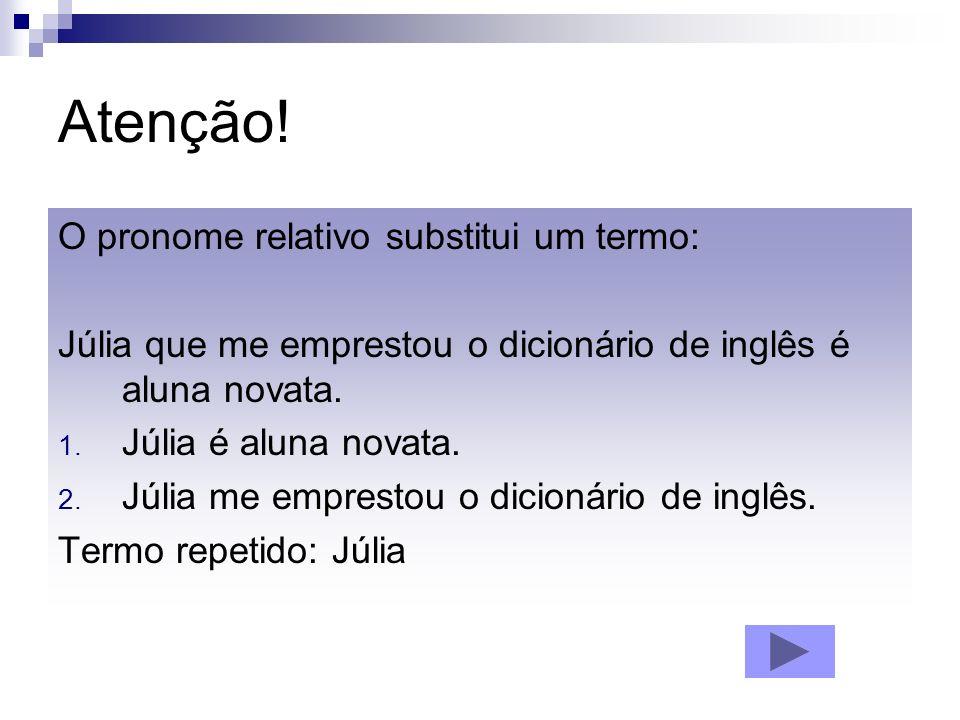 Atenção! O pronome relativo substitui um termo: Júlia que me emprestou o dicionário de inglês é aluna novata. 1. Júlia é aluna novata. 2. Júlia me emp
