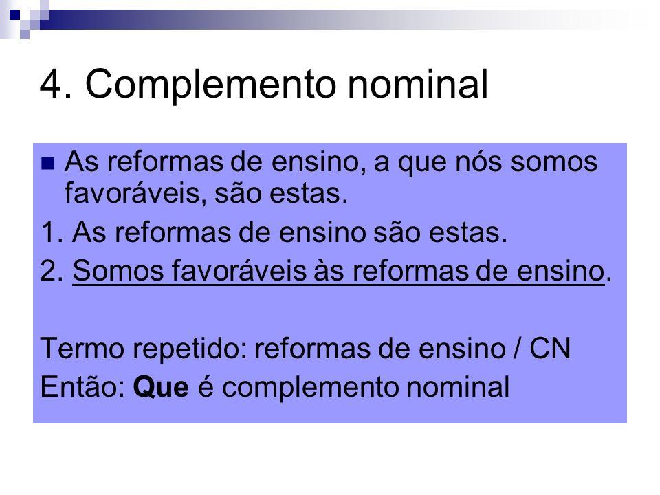 4. Complemento nominal As reformas de ensino, a que nós somos favoráveis, são estas. 1. As reformas de ensino são estas. 2. Somos favoráveis às reform