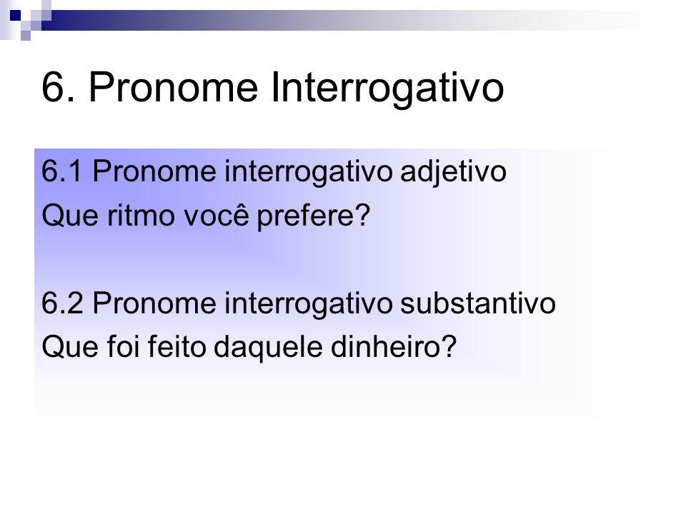 6. Pronome Interrogativo 6.1 Pronome interrogativo adjetivo Que ritmo você prefere? 6.2 Pronome interrogativo substantivo Que foi feito daquele dinhei