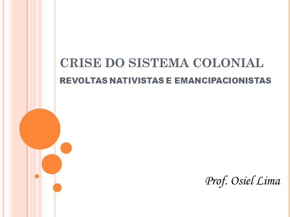 CRISE DO SISTEMA COLONIAL REVOLTAS NATIVISTAS E EMANCIPACIONISTAS Prof. Osiel Lima