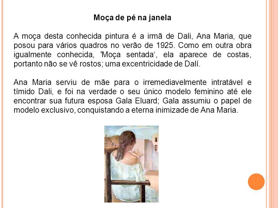 Moça de pé na janela A moça desta conhecida pintura é a irmã de Dali, Ana Maria, que posou para vários quadros no verão de 1925. Como em outra obra ig