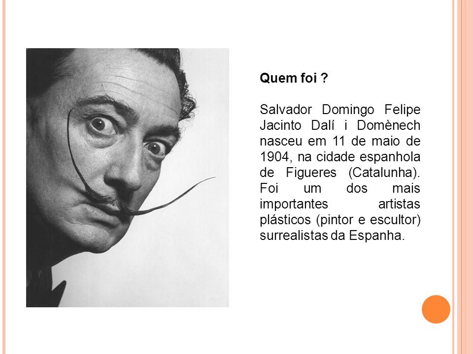 Quem foi ? Salvador Domingo Felipe Jacinto Dalí i Domènech nasceu em 11 de maio de 1904, na cidade espanhola de Figueres (Catalunha). Foi um dos mais