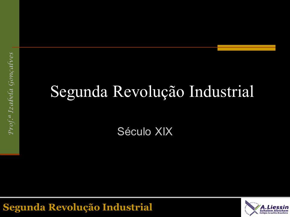 Prof.ª Izabela Gonçalves Segunda Revolução Industrial Século XIX Segunda Revolução Industrial