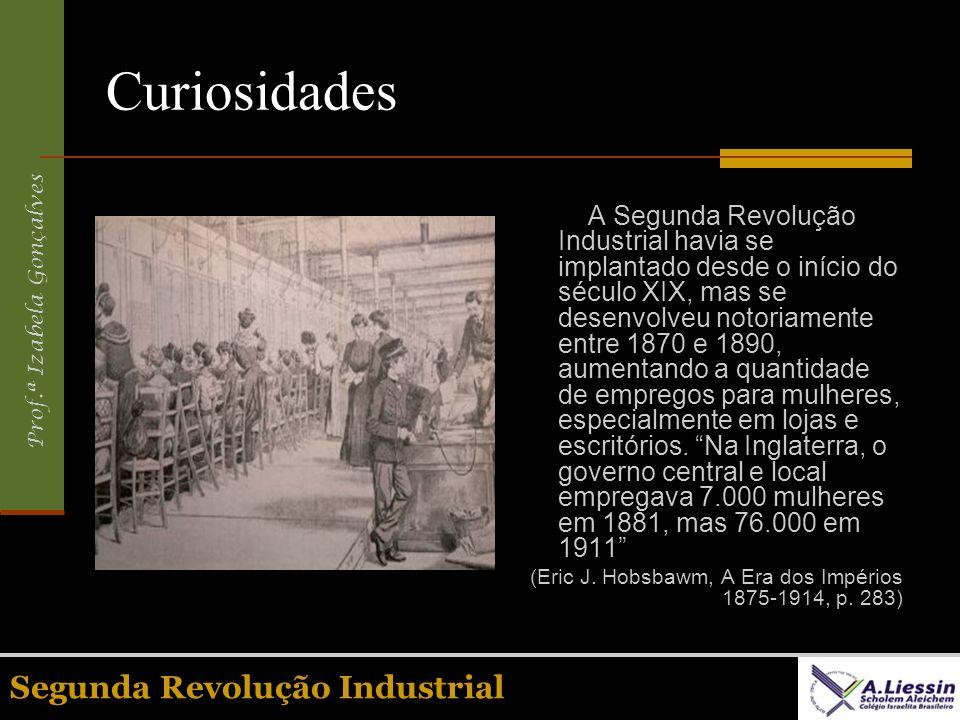 Prof.ª Izabela Gonçalves Segunda Revolução Industrial Curiosidades A Segunda Revolução Industrial havia se implantado desde o início do século XIX, ma