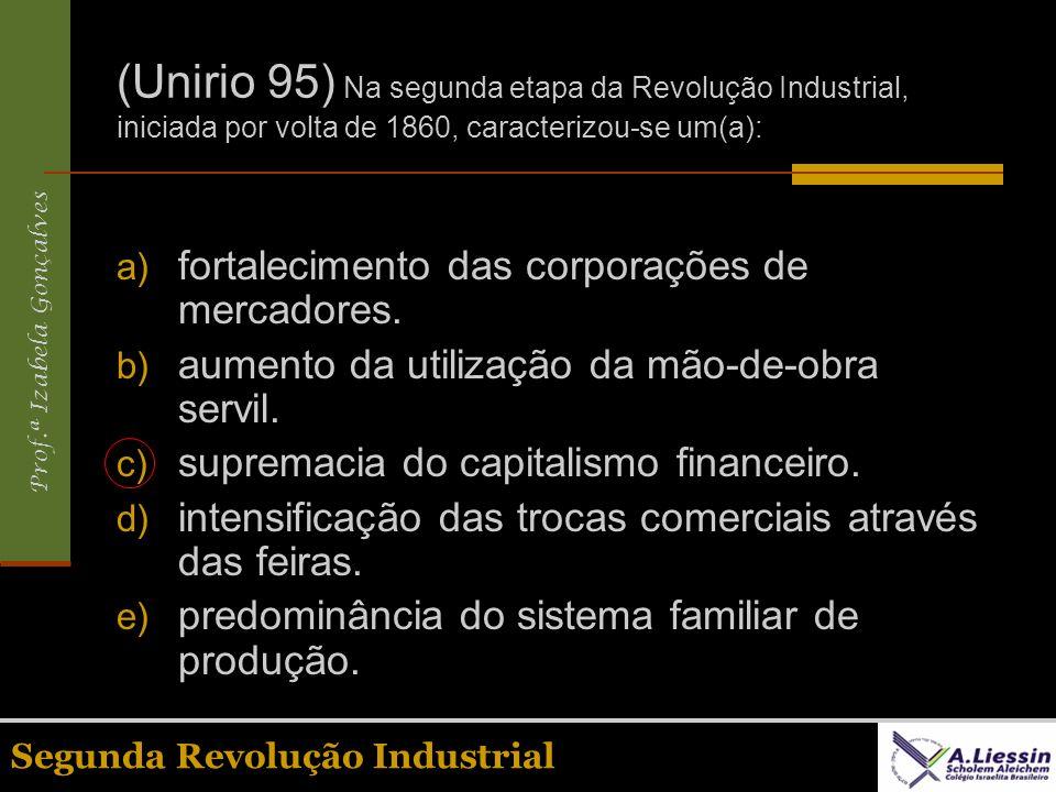Prof.ª Izabela Gonçalves Segunda Revolução Industrial (Unirio 95) Na segunda etapa da Revolução Industrial, iniciada por volta de 1860, caracterizou-s