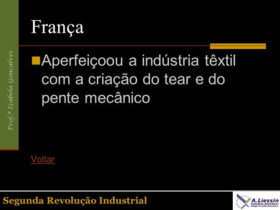 Prof.ª Izabela Gonçalves Segunda Revolução Industrial França Aperfeiçoou a indústria têxtil com a criação do tear e do pente mecânico Voltar