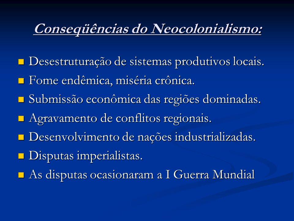 Conseqüências do Neocolonialismo: Desestruturação de sistemas produtivos locais. Desestruturação de sistemas produtivos locais. Fome endêmica, miséria