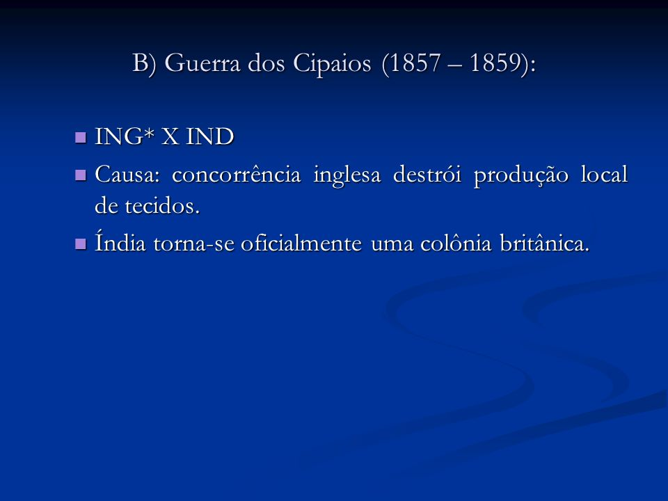 B) Guerra dos Cipaios (1857 – 1859): ING* X IND ING* X IND Causa: concorrência inglesa destrói produção local de tecidos. Causa: concorrência inglesa